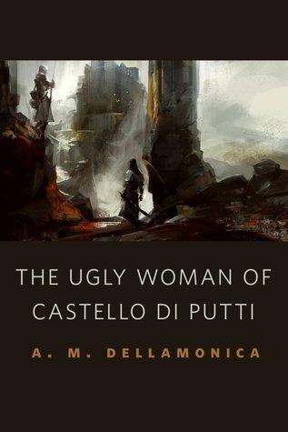The Ugly Woman of Castello di Putti A.M. Dellamonica