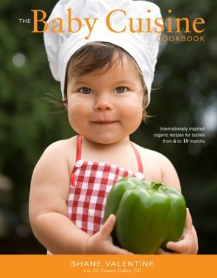 The Baby Cuisine Cookbook: Internationally inspired organic recipes for babies from 6 to 18 months  by  Shane Valentine