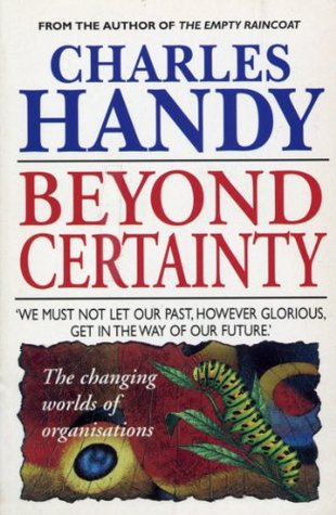 Beyond Certainty: The Changing Worlds of Organisations (Arrow business books)  by  Charles B. Handy