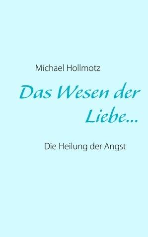 Das Wesen der Liebe: Die Heilung der Angst  by  Michael Hollmotz