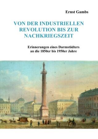 Von der industriellen Revolution bis zur Nachkriegszeit: Erinnerungen eines Darmstädters an die 1850er bis 1950er Jahre Ernst Gambs