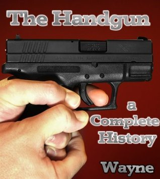 The Handgun: A Complete History  by  Neil Wayne