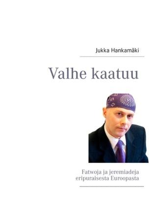 Valhe kaatuu: Fatwoja ja jeremiadeja eripuraisesta Euroopasta  by  Jukka Hankamäki