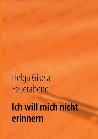 Ich will mich nicht erinnern  by  Helga Gisela Feuerabend
