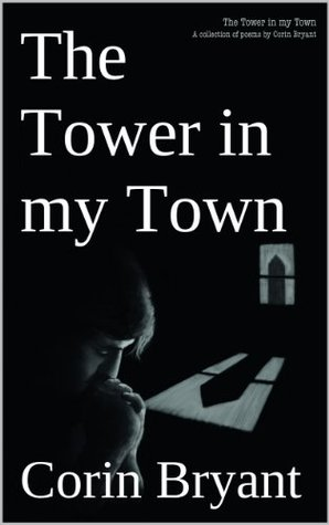 The Tower in my Town: A collection of poems  by  Corin Bryant by Corin Bryant