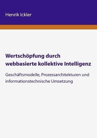 Wertschöpfung durch webbasierte kollektive Intelligenz: Geschäftsmodelle, Prozessarchitekturen und  informationstechnische Umsetzung Henrik Ickler