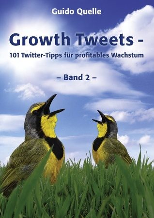 Growth Tweets - Band 2 -: 101 Twitter-Tipps für profitables Wachstum Guido Quelle