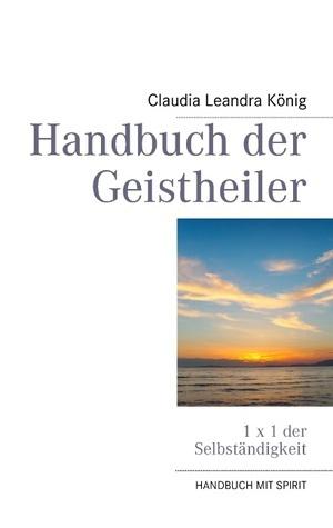 Handbuch der Geistheiler: 1 x 1 der Selbständigkeit Claudia Leandra König