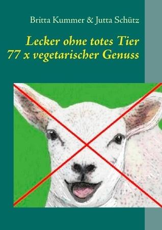 Lecker ohne totes Tier: 77 x vegetarischer Genuss  by  Britta Kummer