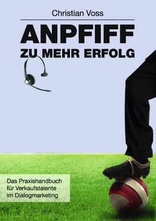 Anpfiff zu mehr Erfolg: Das Praxishandbuch für Verkaufstalente im Dialogmarketing  by  Christian Voss