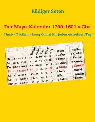 Der Maya-Kalender 1700-1601 v.Chr.: Haab - Tzolkin - Long Count für jeden einzelnen Tag  by  Rüdiger Seten
