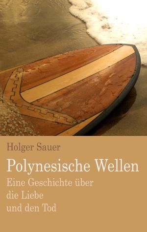 Polynesische Wellen: Eine Geschichte über die Liebe und den Tod Holger Sauer