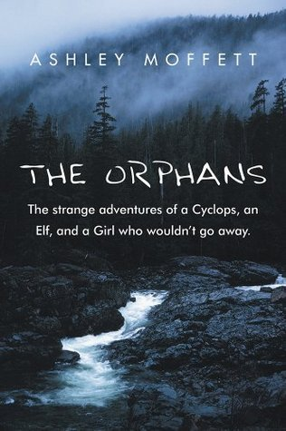 THE ORPHANS: The strange adventures of a Cyclops, an Elf, and a Girl who wouldnt go away.  by  Ashley Moffett