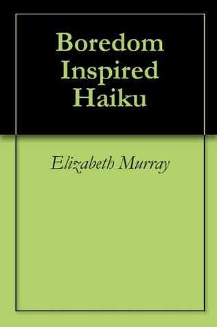 Boredom Inspired Haiku  by  Elizabeth Murray