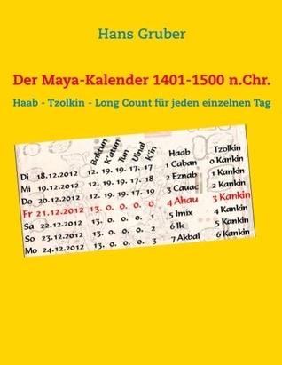 Der Maya-Kalender 1401-1500 n.Chr.: Haab - Tzolkin - Long Count für jeden einzelnen Tag Hans Gruber