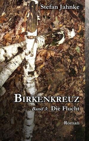Birkenkreuz 3: Band 3: Die Flucht Stefan Jahnke