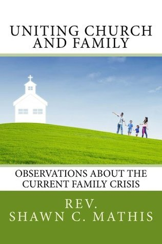 Uniting Church and Family: Observations about the current family crisis  by  Shawn Mathis