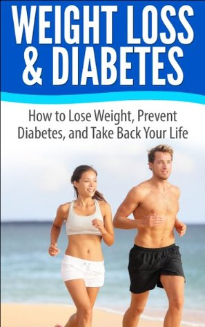 Weight Loss & Diabetes: How to Lose Weight, Prevent Diabetes, and Take Back Your Life  by  Brent Burris