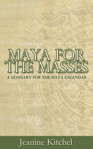 Maya for the Masses: A Glossary for the Maya Calendar  by  Jeanine Kitchel