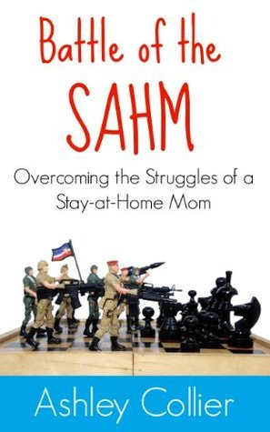 Battle of the SAHM: Overcoming the Struggles of a Stay-at-Home Mom Ashley Collier