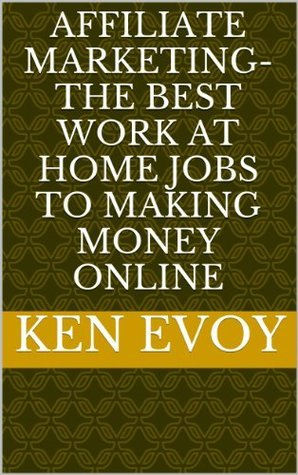 Affiliate Marketing-The Best Work at Home Jobs to Making Money Online Ken Evoy