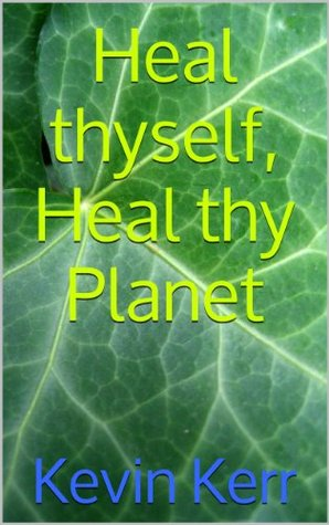 Heal thyself, Heal thy Planet Kevin Kerr