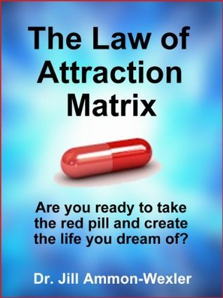 THE LAW OF ATTRACTION MATRIX: Are You Ready to Take the Red Pill and Create the Life You Dream Of?  by  Jill Ammon-Wexler