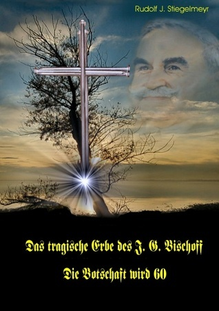 Das tragische Erbe des J.G. Bischoff: Die Botschaft wird 60  by  Rudolf J Stiegelmeyr