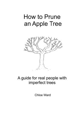 How to Prune an Apple Tree: A Guide for Real People with Imperfect Trees  by  Chloe Ward