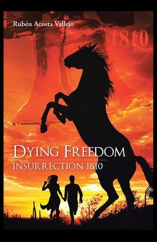Dying Freedom: Insurrection 1810  by  Ruben Acosta Vallejo