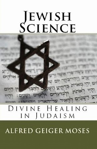 Jewish Science: Divine Healing in Judaism (Updated Edition) (2011)  by  Alfred Geiger Moses