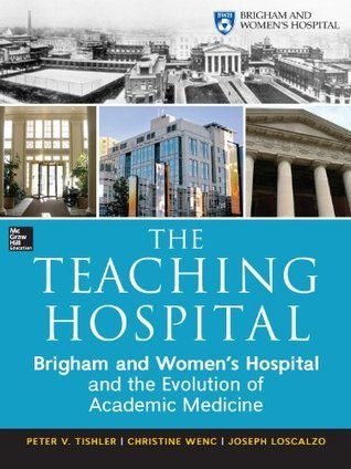 The Teaching Hospital: Brigham and Womens Hospital and the Evolution of Academic Medicine  by  Peter Tishler