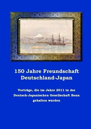 150 Jahre Freundschaft Deutschland-Japan: Vorträge, die im Jahre 2011 in der Deutsch-Japanischen Gesellschaft  Bonn gehalten wurden  by  Dierk Stuckenschmidt