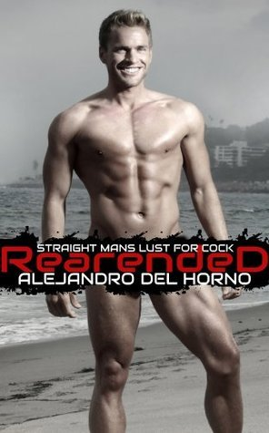 Rear Ended: A Straight Mans Lust For Cock Alejandro Del Horno