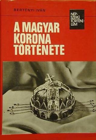 A magyar korona története [Népszerű Történelem]  by  Ivan Bertenyi