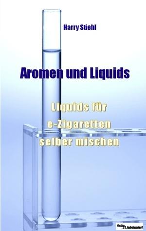 Liquids und Aromen: Liquids für e-Zigaretten selber mischen Harry Stiehl