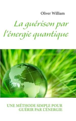 La guérison par lénergie quantique: UNE MÉTHODE SIMPLE POUR GUÉRIR PAR L'ENERGIE  by  Oliver William