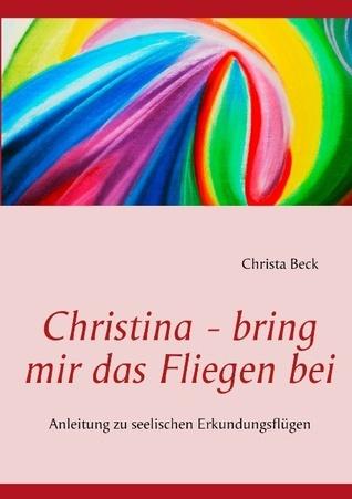 Christina - bring mir das Fliegen bei: Anleitung zu seelischen Erkundungsflügen Christa Beck