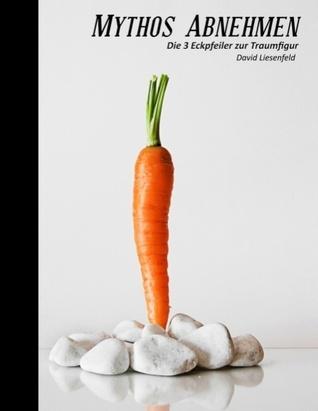 Mythos Abnehmen: Die 3 Eckpfeiler zur Traumfigur  by  David Liesenfeld