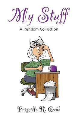 My Stuff: A Random Collection  by  Priscilla R Oehl
