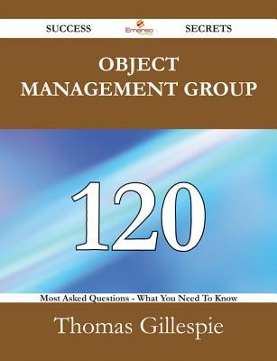Object Management Group 120 Success Secrets - 120 Most Asked Questions on Object Management Group - What You Need to Know Thomas Gillespie