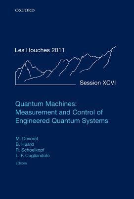 Quantum Machines: Measurement Control of Engineered Quantum Systems: Lecture Notes of the Les Houches Summer School: Volume 96, July 2011 Michel Devoret