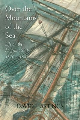 Over the Mountains of the Sea: Life on the Migrant Ships 18701885  by  David Hastings