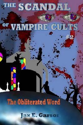 The Scandal of Vampire Cults: The Obliterated Word Jax E Garson