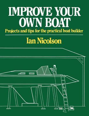 Improve Your Own Boat: Projects and Tips for the Practical Boat Builder  by  Ian Nicolson