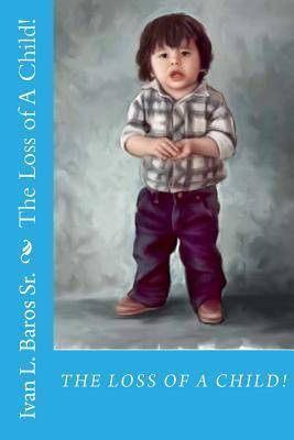 The Loss of a Child!  by  Ivan Lee Baros Sr