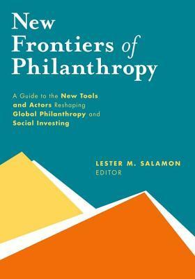 New Frontiers of Philanthropy: A Guide to the New Tools and New Actors That Are Reshaping Global Philanthropy and Social Investing  by  Lester M Salamon