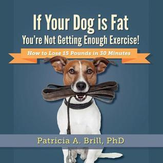 If Your Dog Is Fat Youre Not Getting Enough Exercise!: How to Lose 15 Pounds in 30 Minutes Patricia Ann Brill