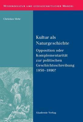 Kultur ALS Naturgeschichte: Opposition Oder Komplementaritat Zur Politischen Geschichtsschreibung 1850-1890?  by  Christian Mehr