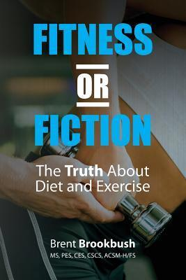 Fitness or Fiction (Volume 1): The Truth about Diet and Exercise Brent Brookbush